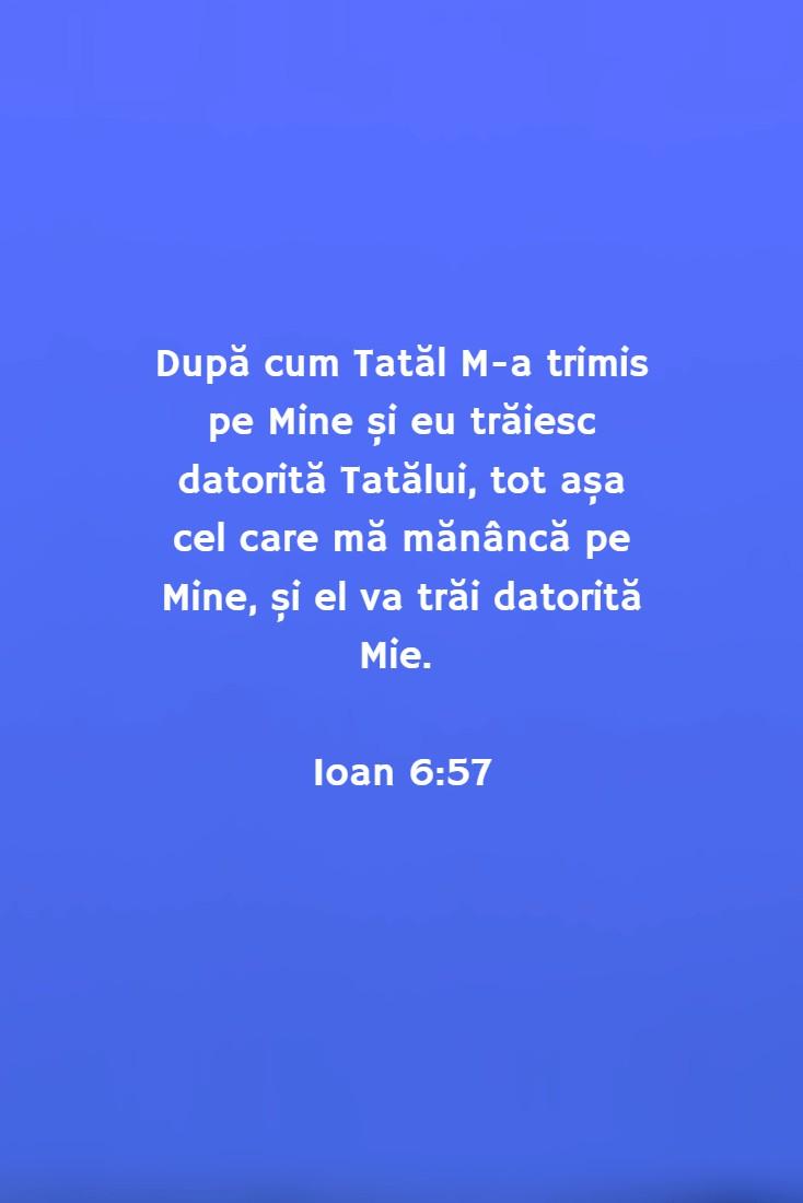 După cum Tatăl M-a trimis pe Mine și eu trăiesc datorită Tatălui, tot așa cel care mă mănâncă pe Mine, și el va trăi datorită Mie. Ioan 6:57