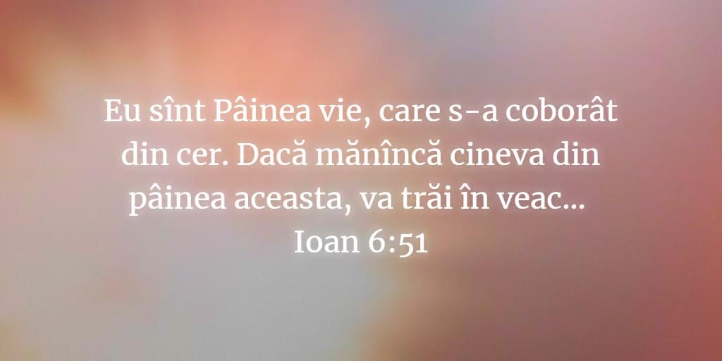 Eu sînt Pâinea vie, care s-a coborât din cer. Dacă mănîncă cineva din pâinea aceasta, va trăi în veac... Ioan 6:51