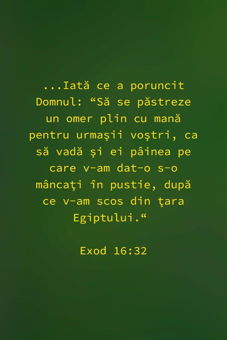 """...Iată ce a poruncit Domnul: """"Să se păstreze un omer plin cu mană pentru urmaşii voştri, ca să vadă şi ei pâinea pe care v-am dat-o s-o mâncaţi în pustie, după ce v-am scos din ţara Egiptului."""" Exod 16:32"""
