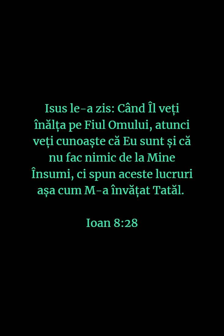 Isus le-a zis: Când Îl veți înălța pe Fiul Omului, atunci veți cunoaște că Eu sunt și că nu fac nimic de la Mine Însumi, ci spun aceste lucruri așa cum M-a învățat Tatăl. Ioan 8:28