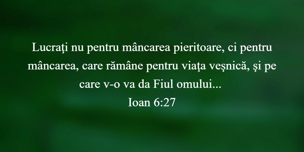 """Lucraţi nu pentru mâncarea pieritoare, ci pentru mâncarea, care rămâne pentru viaţa veşnică, şi pe care v-o va da Fiul omului..."""" Ioan 6:27"""