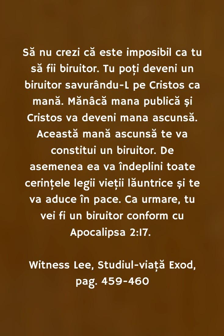Să nu crezi că este imposibil ca tu să fii biruitor. Tu poţi deveni un biruitor savurându-L pe Cristos ca mană. Mănâcă mana publică şi Cristos va deveni mana ascunsă. Această mană ascunsă te va constitui un biruitor. De asemenea ea va îndeplini toate cerinţele legii vieţii lăuntrice şi te va aduce în pace. Ca urmare, tu vei fi un biruitor conform cu Apocalipsa 2:17. Witness Lee, Studiul-viaţă Exod, pag. 459-460