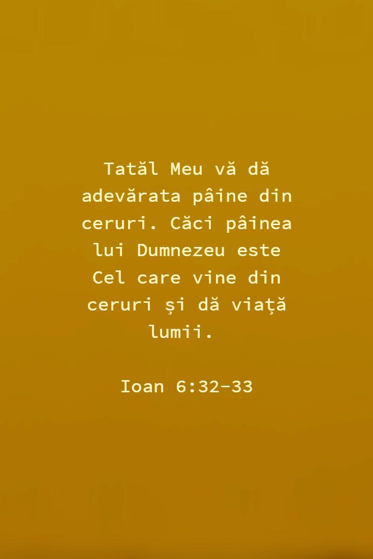 Tatăl Meu vă dă adevărata pâine din ceruri. Căci pâinea lui Dumnezeu este Cel care vine din ceruri și dă viață lumii. Ioan 6:32-33
