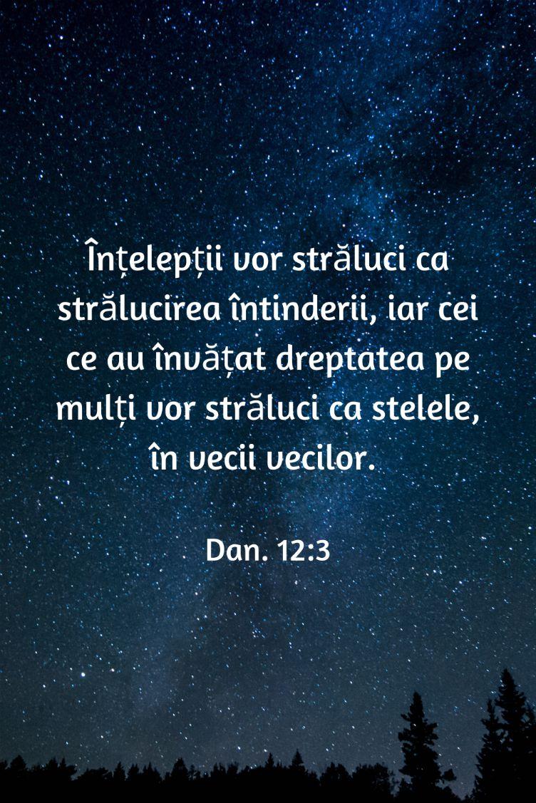 Înțelepții vor străluci ca strălucirea întinderii, iar cei ce au învățat dreptatea pe mulți vor străluci ca stelele, în vecii vecilor. Dan. 12:3