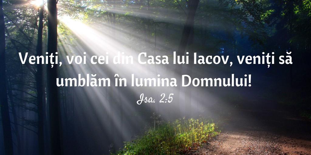 Veniți, voi cei din Casa lui Iacov, veniți să umblăm în lumina Domnului! Isa. 2:5