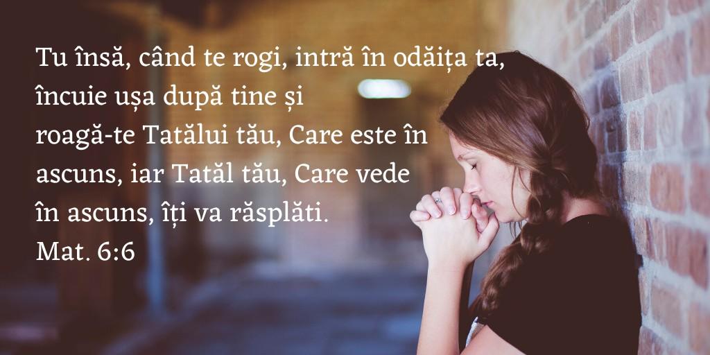 Tu însă, când te rogi, intră în odăița ta, încuie ușa după tine și roagă‑te Tatălui tău, Care este în ascuns, iar Tatăl tău, Care vede în ascuns, îți va răsplăti. Mat. 6:6